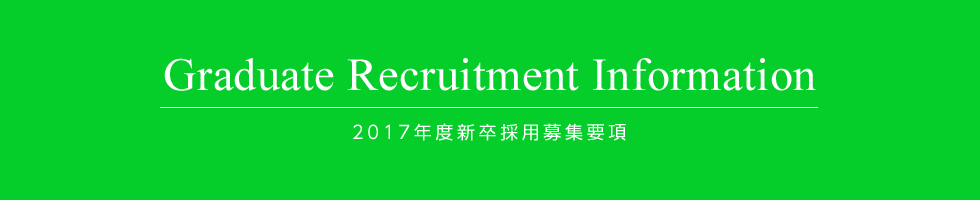 Graduate Recruitment Information 2017年度新卒採用募集要項